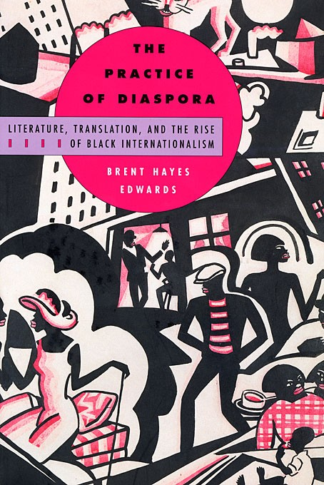 The Practice of Diaspora: Literature, Translation, and the Rise of Black Internationalism